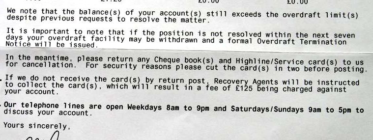 NatWest letter reading: We note that the balance(s) of your account(s) still exceeds the overdraft limit(s) despite previous requests to resolve the matter. It is important to note that if the position is not resolved within the next seven days your overdraft facility may be withdrawn and a formal Overdraft Termination Notice will be issued. In the meantime, please return any Cheque book(s) and Highline/Service card(s) to us for cancellation. For security reasons please cut the card(s) in two before posting them. If we do not receive the card(s) by return post, Recovery Agents will be instructed to collect the card(s), which will result in a fee of £125 being charged against your account.