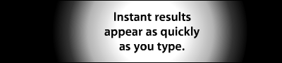 Instant results appear as quickly as you type.